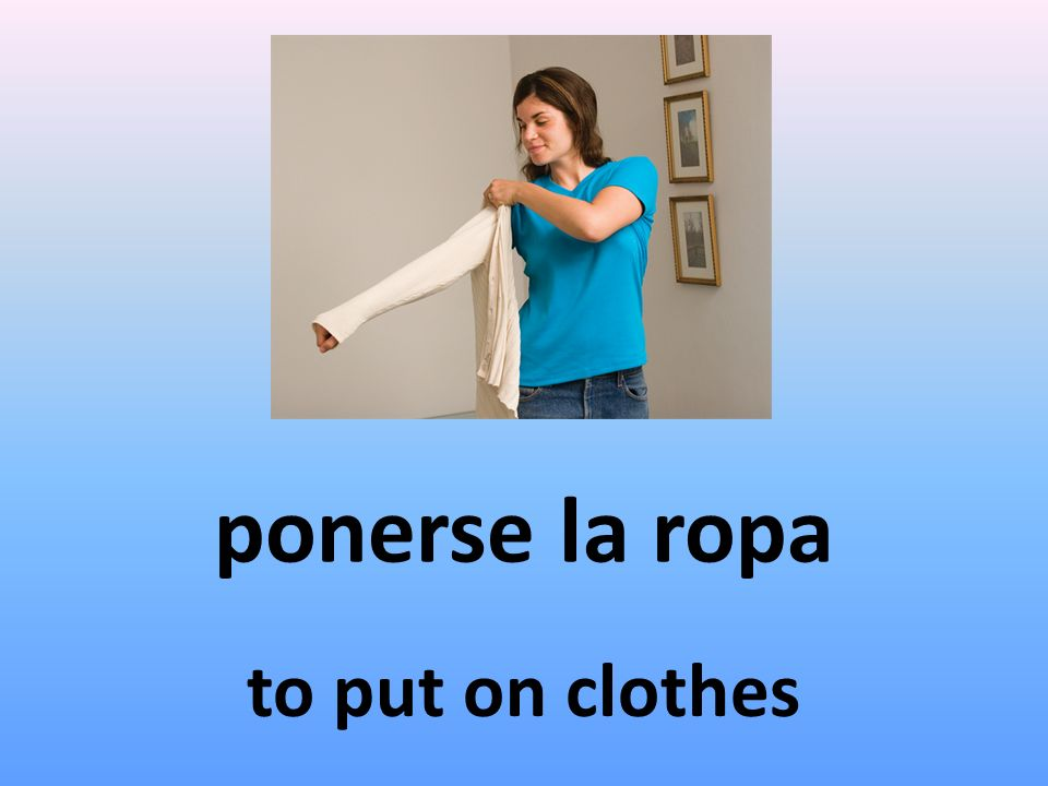 ponerse la ropa to put on clothes