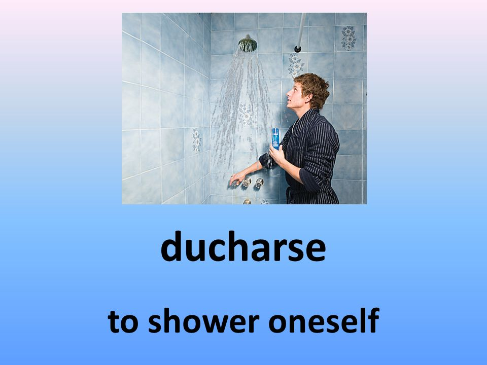 ducharse to shower oneself