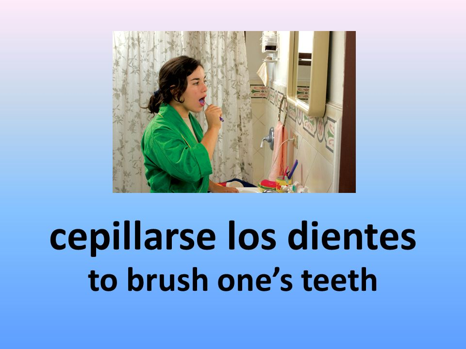 cepillarse los dientes to brush ones teeth