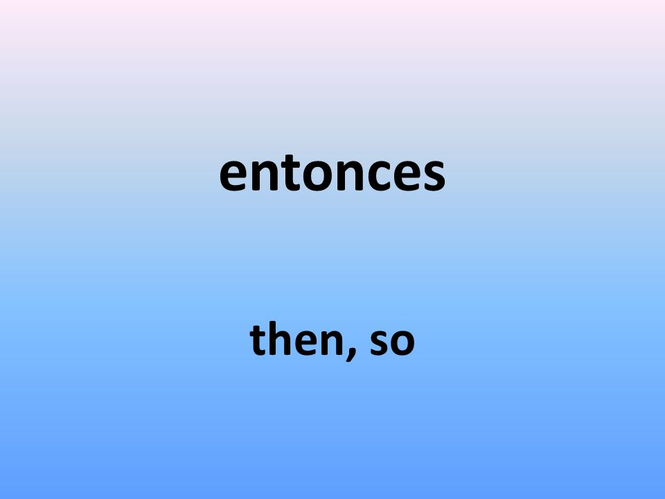 entonces then, so