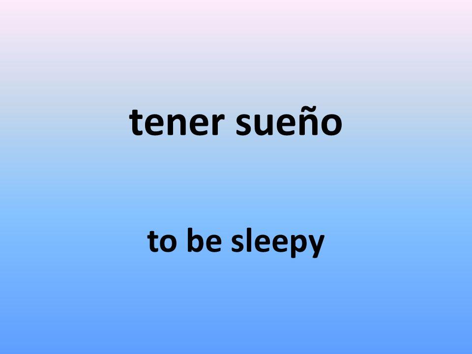 tener sueño to be sleepy