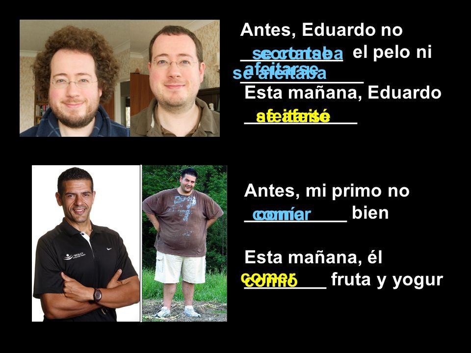 Antes, Eduardo no __________ el pelo ni ____________ Antes, mi primo no __________ bien Esta mañana, él ________ fruta y yogur cortarsese cortaba afei