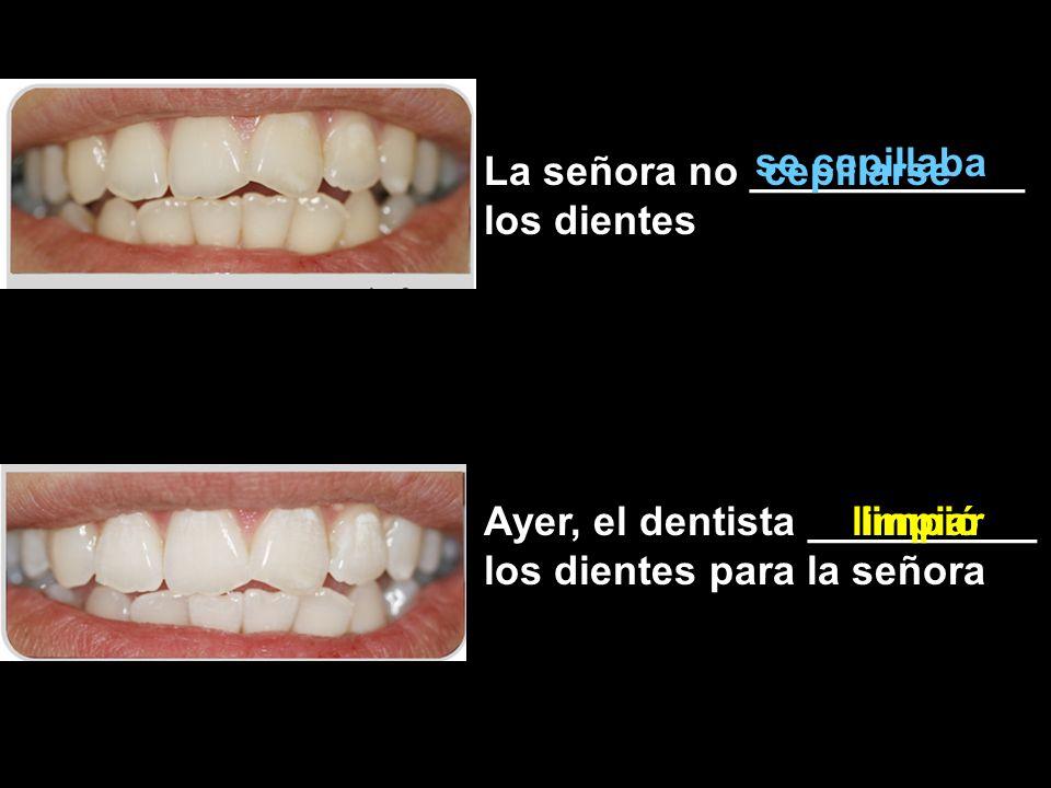 La señora no ____________ los dientes Ayer, el dentista __________ los dientes para la señora cepillarse se cepillaba limpiarlimpió