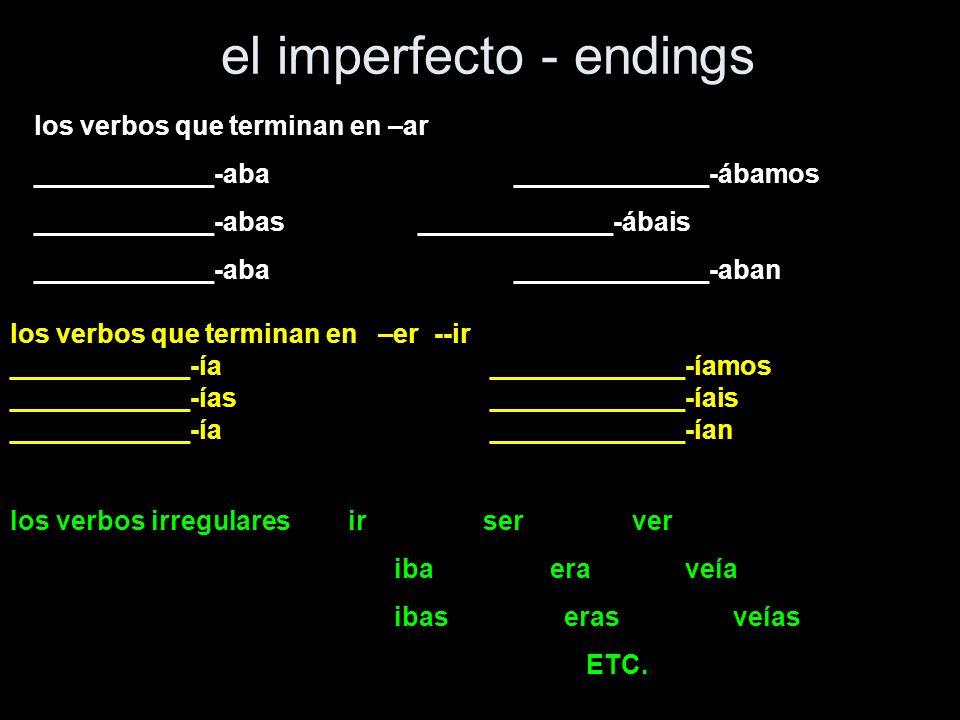 el imperfecto - endings los verbos que terminan en –ar ____________-aba_____________-ábamos ____________-abas_____________-ábais ____________-aba_____________-aban los verbos que terminan en –er --ir ____________-ía_____________-íamos ____________-ías_____________-íais ____________-ía_____________-ían los verbos irregulares ir ser ver iba era veía ibas eras veías ETC.