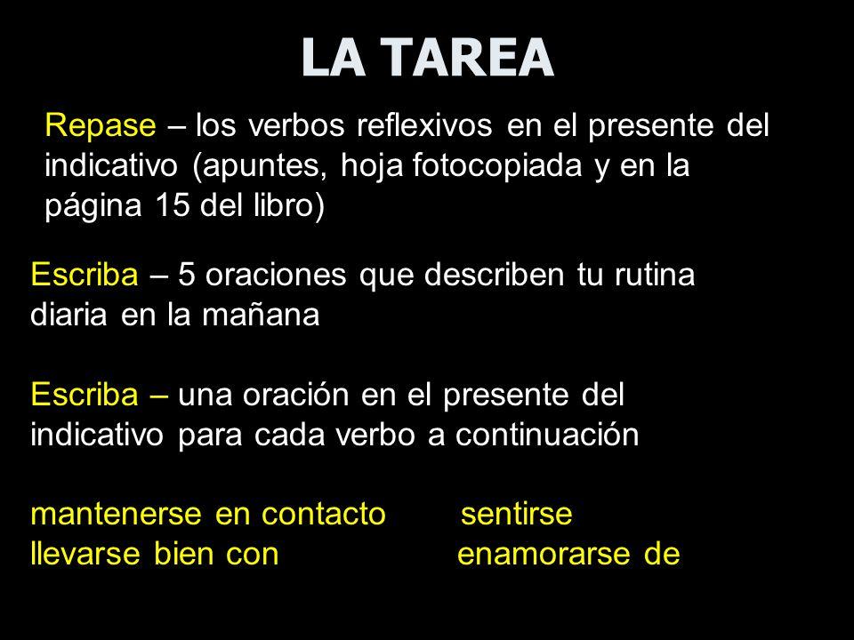 LA TAREA Repase – los verbos reflexivos en el presente del indicativo (apuntes, hoja fotocopiada y en la página 15 del libro) Escriba – 5 oraciones qu