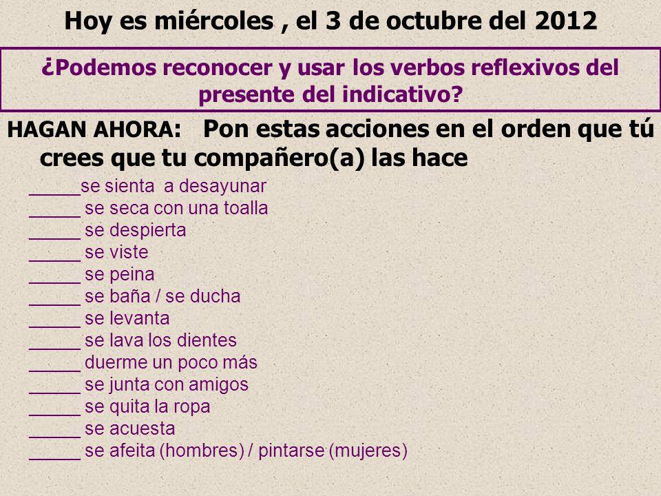 Hoy es miércoles, el 3 de octubre del 2012 ¿ Podemos reconocer y usar los verbos reflexivos del presente del indicativo? HAGAN AHORA : Pon estas accio