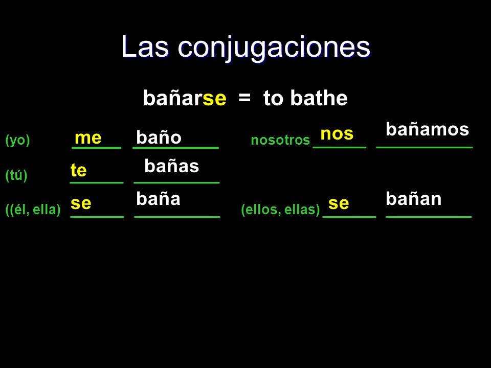 Las conjugaciones bañarse = to bathe (yo) ____ _______ nosotros _____ _________ (tú) _____ ________ ((él, ella) _____ ________ (ellos, ellas) _____ __