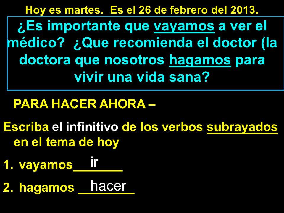 Hoy es martes. Es el 26 de febrero del 2013. ¿Es importante que vayamos a ver el médico.