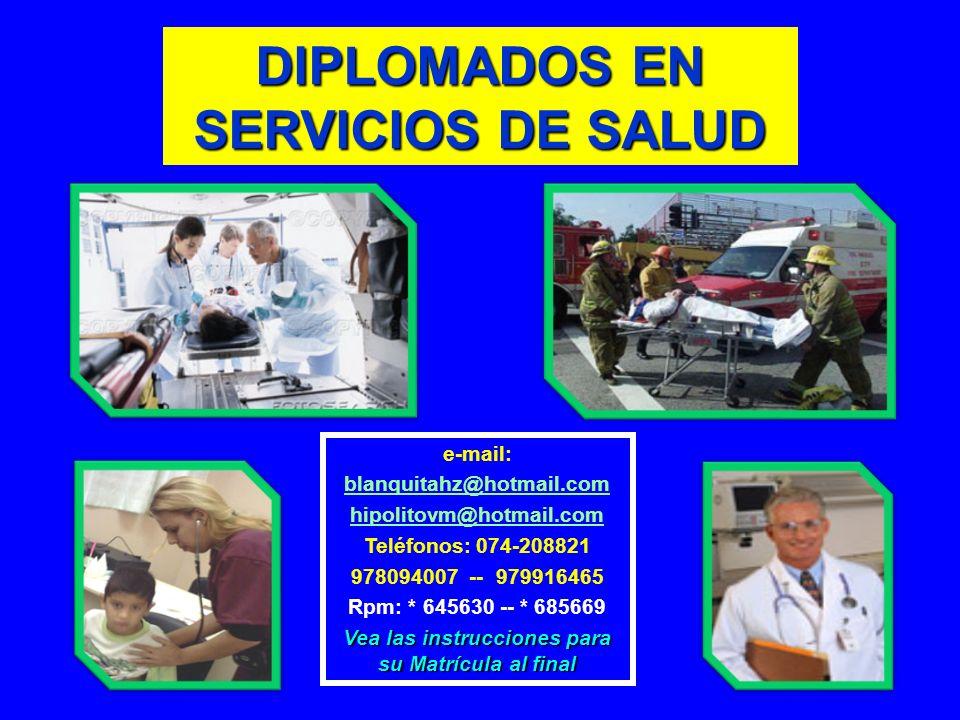 DIPLOMADOS EN SERVICIOS DE SALUD e-mail: blanquitahz@hotmail.com hipolitovm@hotmail.com Teléfonos: 074-208821 978094007 -- 979916465 Rpm: * 645630 --