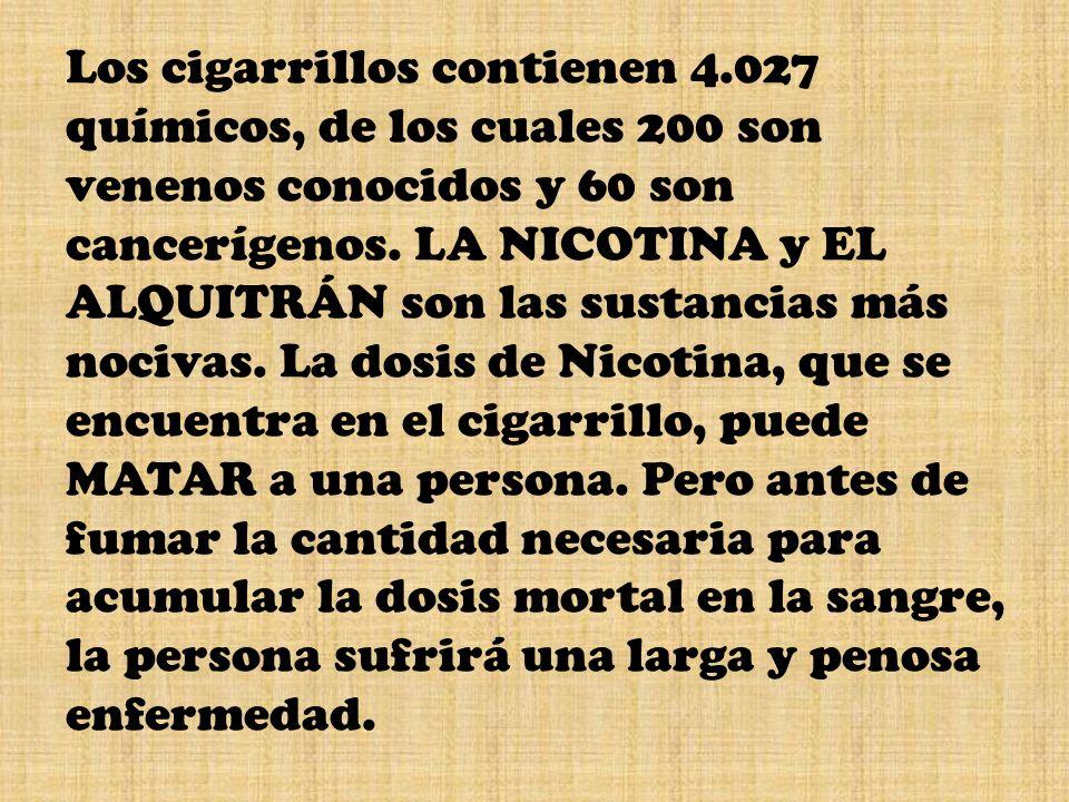 Los cigarrillos contienen 4.027 químicos, de los cuales 200 son venenos conocidos y 60 son cancerígenos. LA NICOTINA y EL ALQUITRÁN son las sustancias