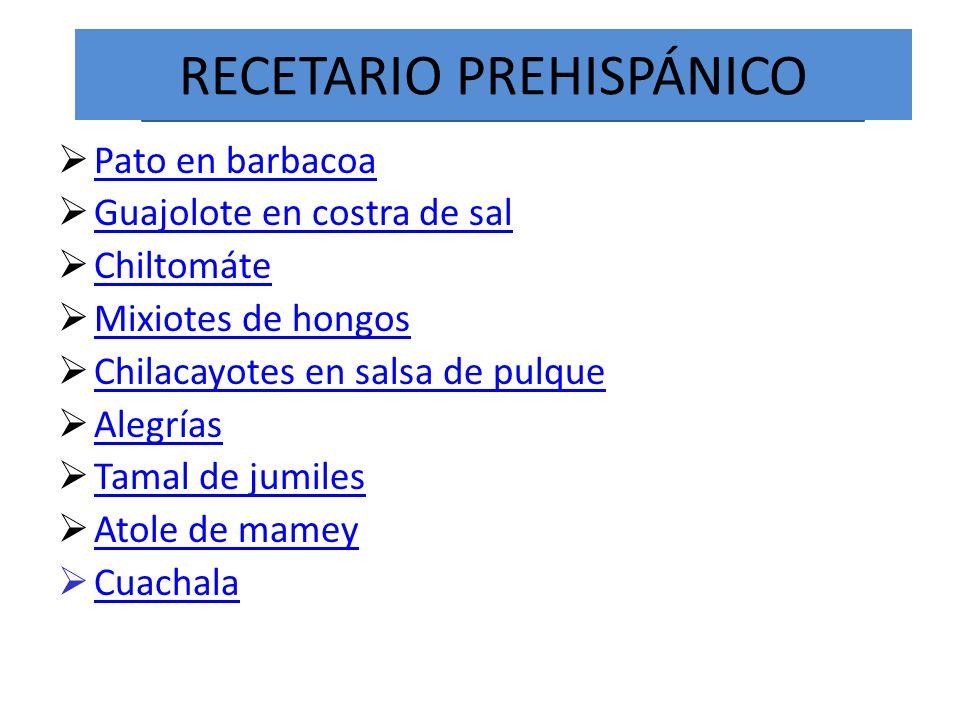 RECETARIO PREHISPÁNICO Pato en barbacoa Guajolote en costra de sal Chiltomáte Mixiotes de hongos Chilacayotes en salsa de pulque Alegrías Tamal de jum