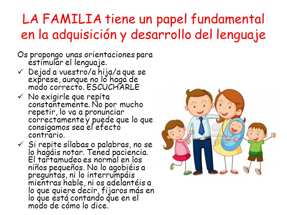 LA FAMILIA tiene un papel fundamental en la adquisición y desarrollo del lenguaje Os propongo unas orientaciones para estimular el lenguaje. Dejad a v