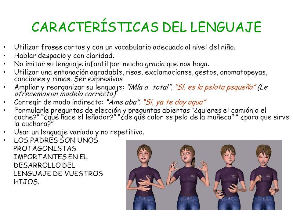 CARACTERÍSTICAS DEL LENGUAJE Utilizar frases cortas y con un vocabulario adecuado al nivel del niño. Hablar despacio y con claridad. No imitar su leng