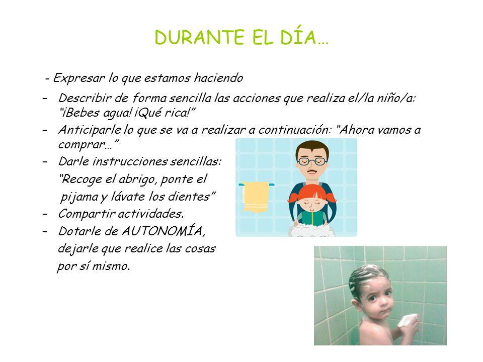 DURANTE EL DÍA… - Expresar lo que estamos haciendo –Describir de forma sencilla las acciones que realiza el/la niño/a: ¡Bebes agua.