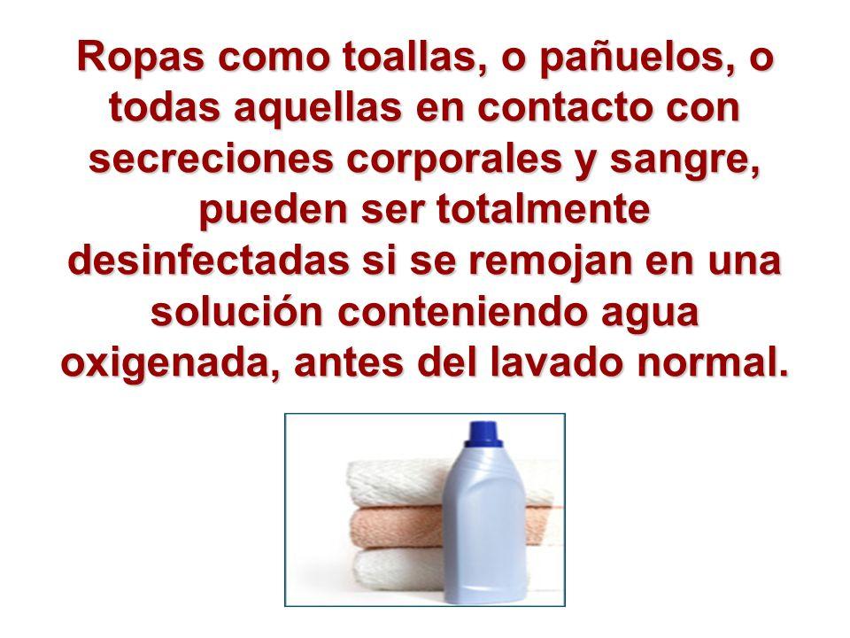 Ropas como toallas, o pañuelos, o todas aquellas en contacto con secreciones corporales y sangre, pueden ser totalmente desinfectadas si se remojan en