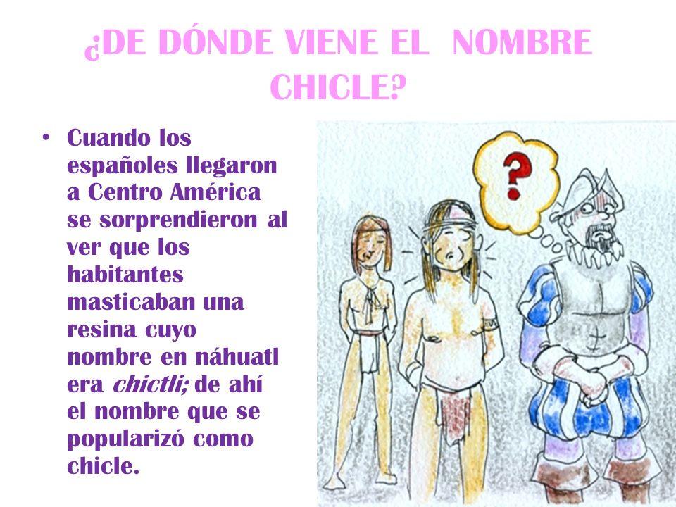 ¿DE DÓNDE VIENE EL NOMBRE CHICLE? Cuando los españoles llegaron a Centro América se sorprendieron al ver que los habitantes masticaban una resina cuyo