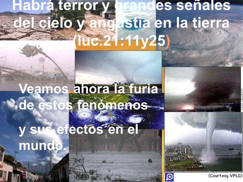 Habrá terror y grandes señales del cielo y angustia en la tierra (luc.21:11y25) Veamos ahora la furia de estos fenómenos y sus efectos en el mundo.