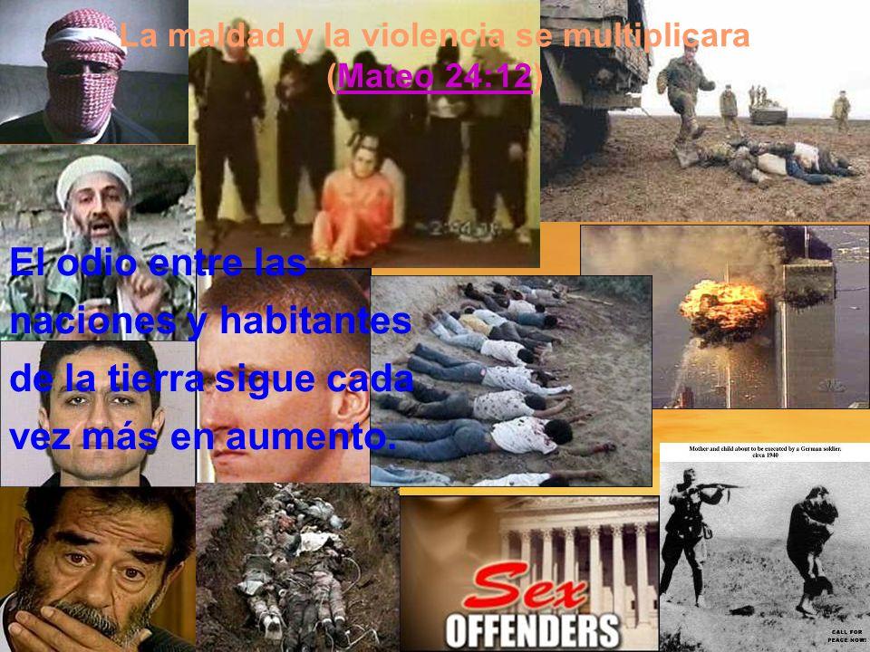 La maldad y la violencia se multiplicara (Mateo 24:12)Mateo 24:12 El odio entre las naciones y habitantes de la tierra sigue cada vez más en aumento.
