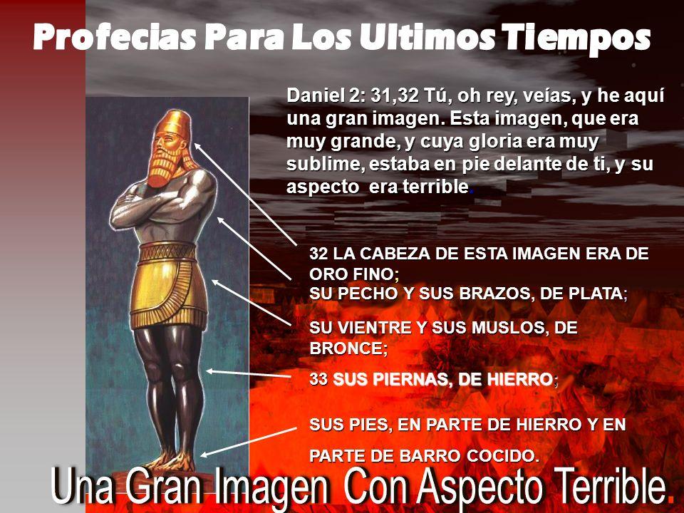 Daniel 2: 31,32Tú, oh rey, veías, y he aquí una gran imagen. Esta imagen, que era muy grande, y cuya gloria era muy sublime, estaba en pie delante de