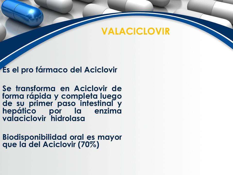 VALACICLOVIR Es el pro fármaco del Aciclovir Se transforma en Aciclovir de forma rápida y completa luego de su primer paso intestinal y hepático por l