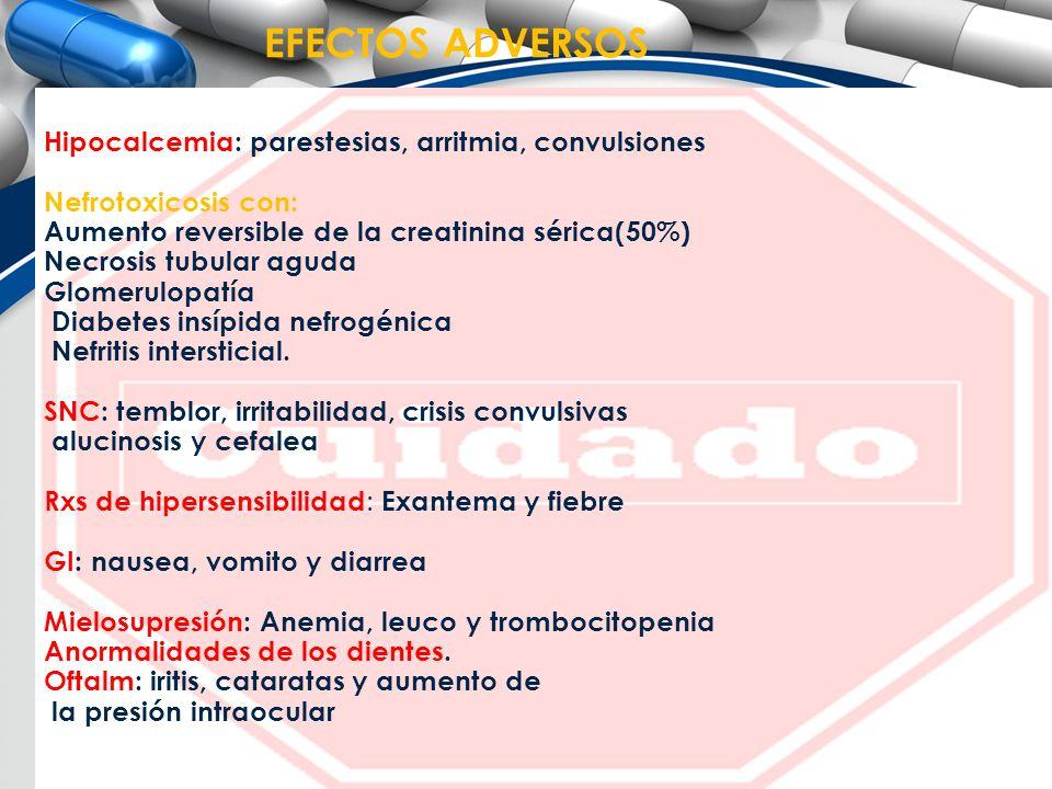 EFECTOS ADVERSOS Hipocalcemia: parestesias, arritmia, convulsiones Nefrotoxicosis con: Aumento reversible de la creatinina sérica(50%) Necrosis tubula