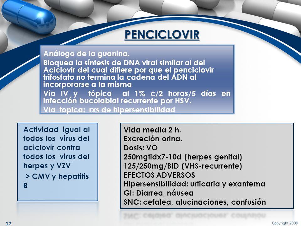 Copyright 2009 17 Análogo de la guanina. Bloquea la síntesis de DNA viral similar al del Aciclovir del cual difiere por que el penciclovir trifosfato