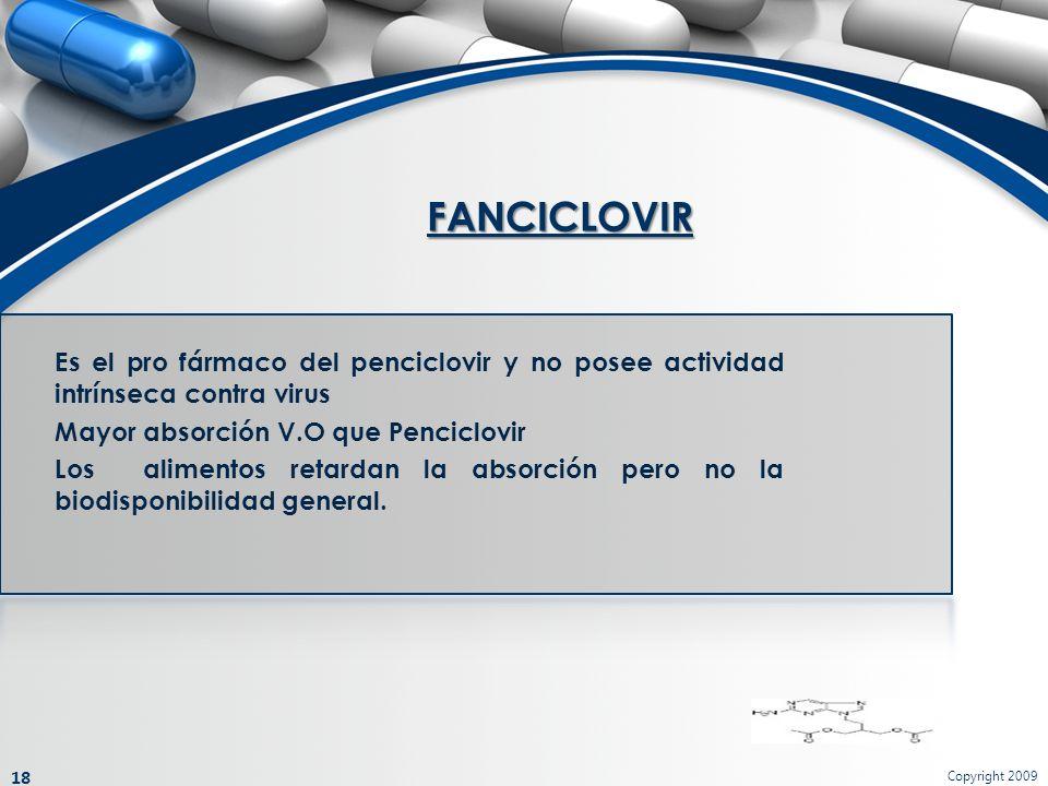 FANCICLOVIR Copyright 2009 18 Es el pro fármaco del penciclovir y no posee actividad intrínseca contra virus Mayor absorción V.O que Penciclovir Los a