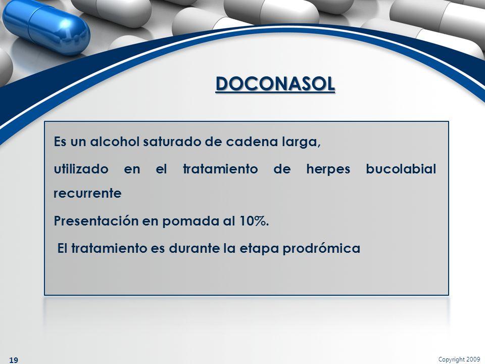 Copyright 2009 19 Es un alcohol saturado de cadena larga, utilizado en el tratamiento de herpes bucolabial recurrente Presentación en pomada al 10%. E