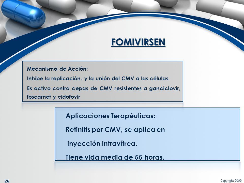 Copyright 2009 26 Mecanismo de Acción: Inhibe la replicación, y la unión del CMV a las células. Es activo contra cepas de CMV resistentes a ganciclovi
