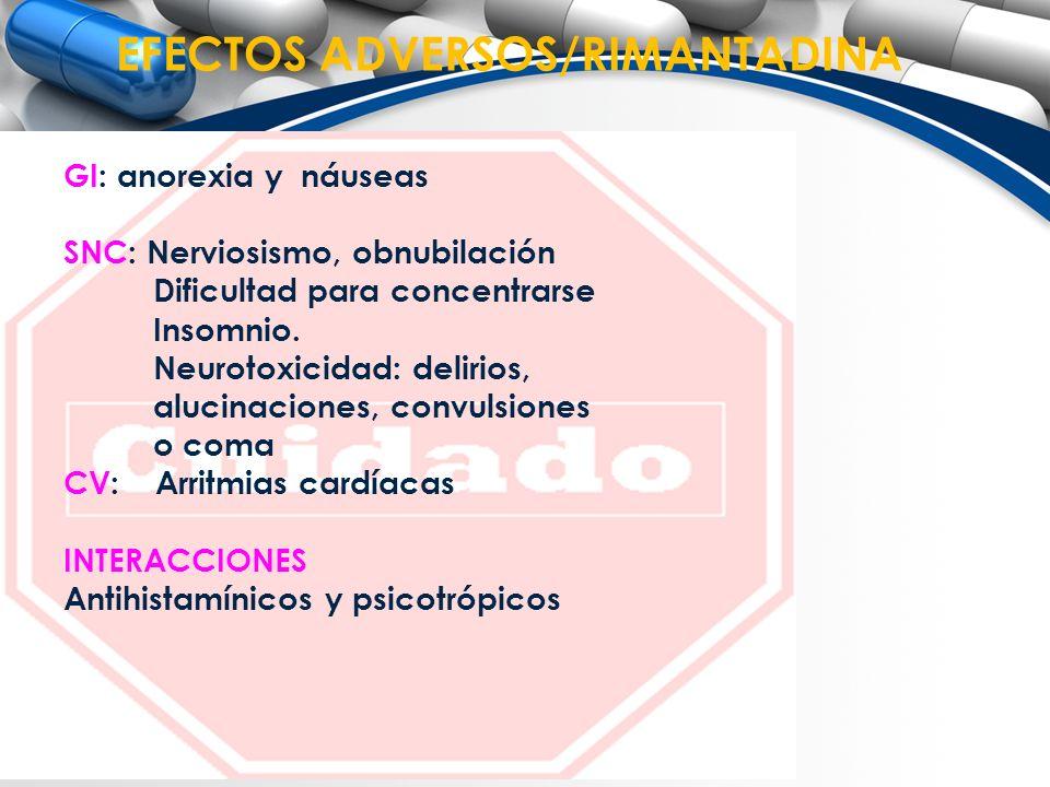 EFECTOS ADVERSOS/RIMANTADINA GI: anorexia y náuseas SNC: Nerviosismo, obnubilación Dificultad para concentrarse Insomnio. Neurotoxicidad: delirios, al