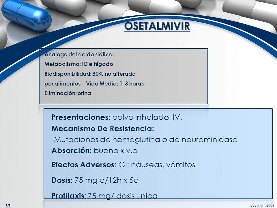 Copyright 2009 37 Análogo del acido siálico. Metabolismo: TD e hígado Biodisponibilidad: 80%,no alterada por alimentos Vida Media: 1-3 horas Eliminaci