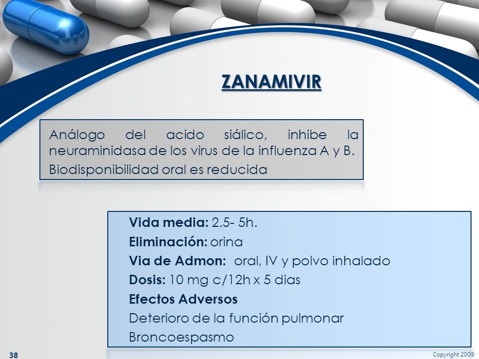 Copyright 2009 38 Análogo del acido siálico, inhibe la neuraminidasa de los virus de la influenza A y B. Biodisponibilidad oral es reducida ZANAMIVIR
