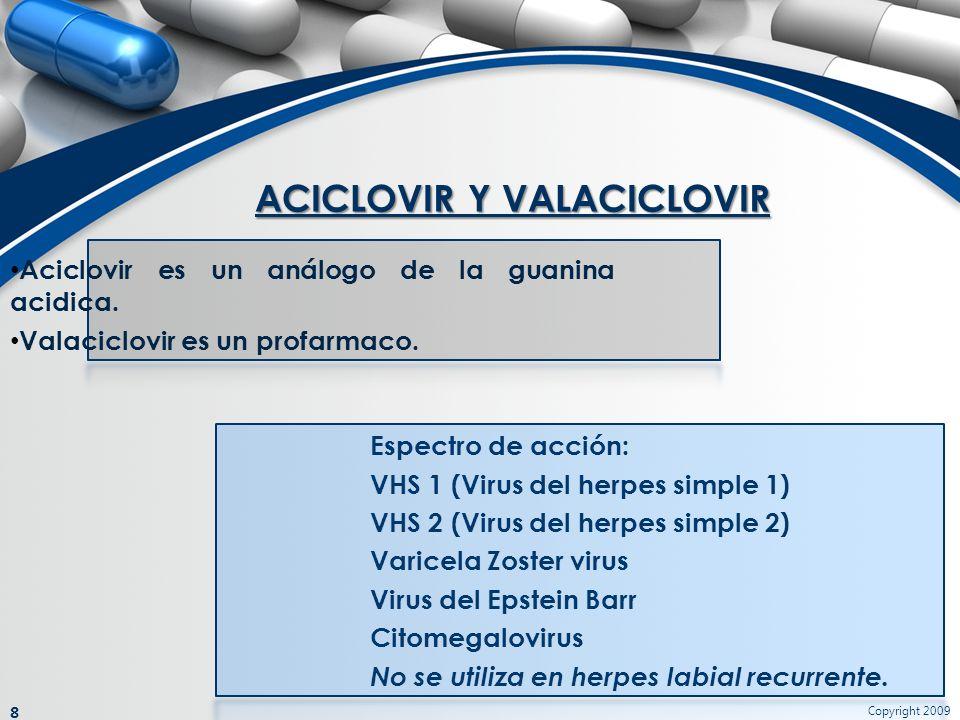 ACICLOVIR Y VALACICLOVIR Copyright 2009 8 Aciclovir es un análogo de la guanina acidica. Valaciclovir es un profarmaco. Espectro de acción: VHS 1 (Vir