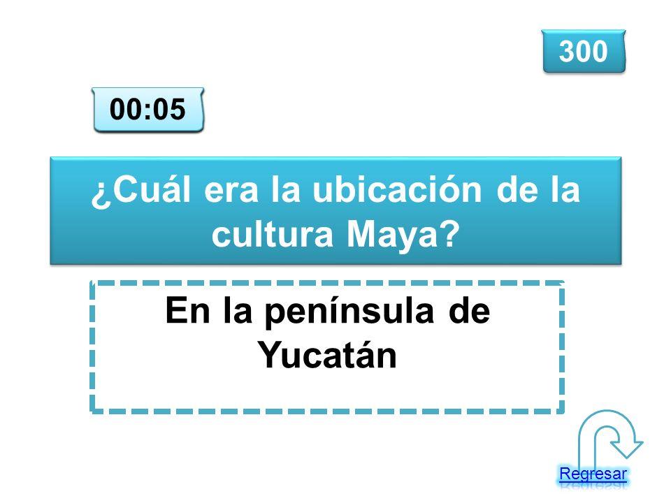 ¿Cuál era la ubicación de la cultura Maya? En la península de Yucatán 300 00:00 00:01 00:02 00:03 00:04 00:05