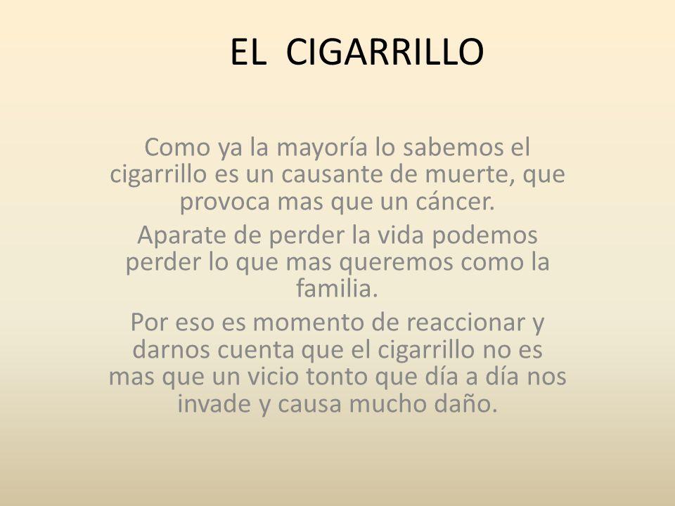 EL CIGARRILLO Como ya la mayoría lo sabemos el cigarrillo es un causante de muerte, que provoca mas que un cáncer. Aparate de perder la vida podemos p