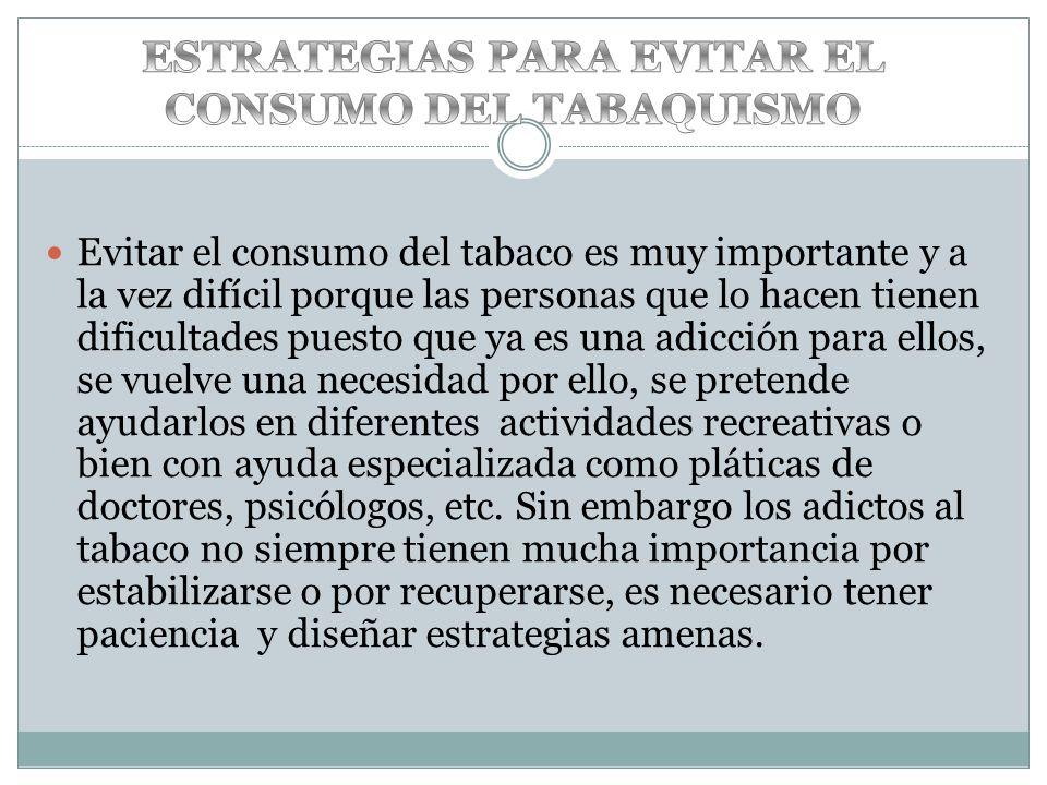 Evitar el consumo del tabaco es muy importante y a la vez difícil porque las personas que lo hacen tienen dificultades puesto que ya es una adicción p