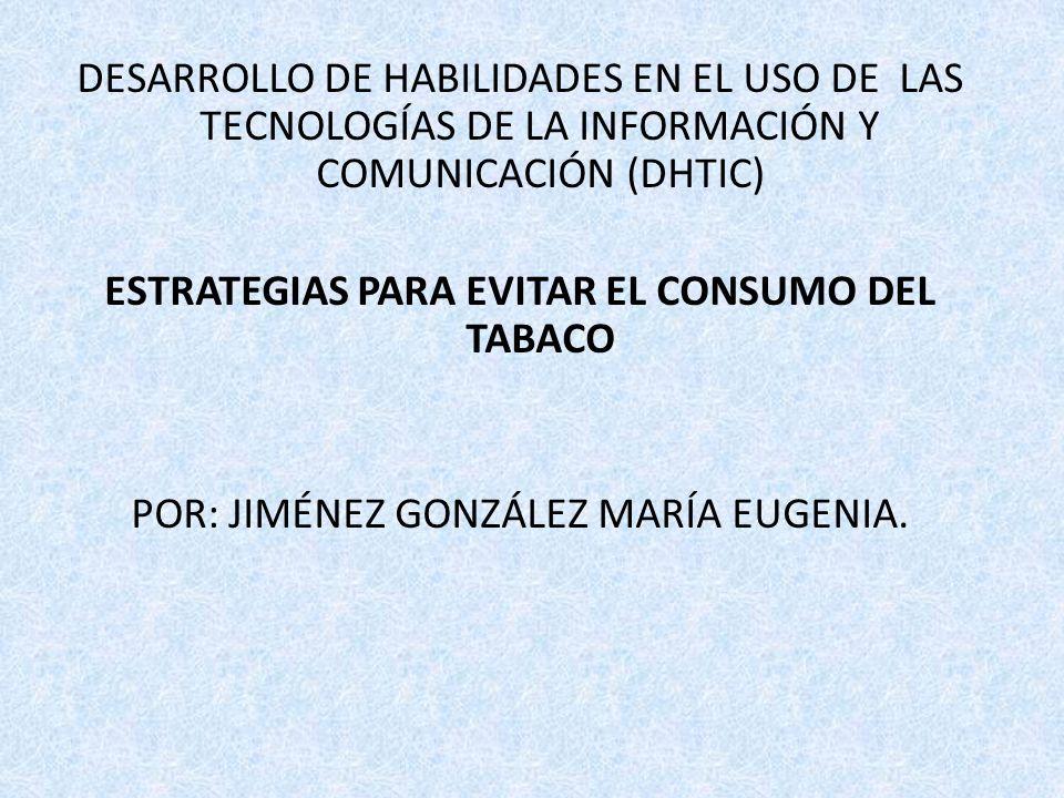 DESARROLLO DE HABILIDADES EN EL USO DE LAS TECNOLOGÍAS DE LA INFORMACIÓN Y COMUNICACIÓN (DHTIC) ESTRATEGIAS PARA EVITAR EL CONSUMO DEL TABACO POR: JIM