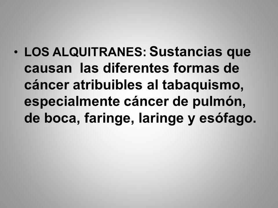 LOS ALQUITRANES: Sustancias que causan las diferentes formas de cáncer atribuibles al tabaquismo, especialmente cáncer de pulmón, de boca, faringe, la