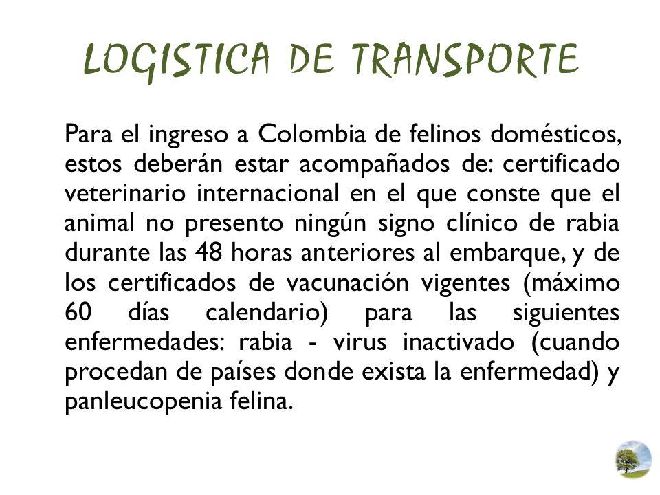 LOGISTICA DE TRANSPORTE Para el ingreso a Colombia de felinos domésticos, estos deberán estar acompañados de: certificado veterinario internacional en