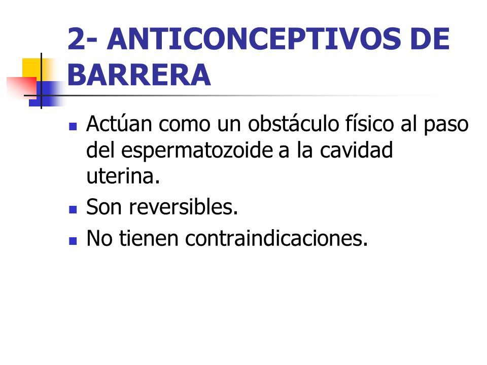 2- ANTICONCEPTIVOS DE BARRERA Actúan como un obstáculo físico al paso del espermatozoide a la cavidad uterina. Son reversibles. No tienen contraindica