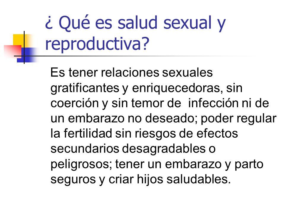 ¿ Qué es salud sexual y reproductiva? Es tener relaciones sexuales gratificantes y enriquecedoras, sin coerción y sin temor de infección ni de un emba