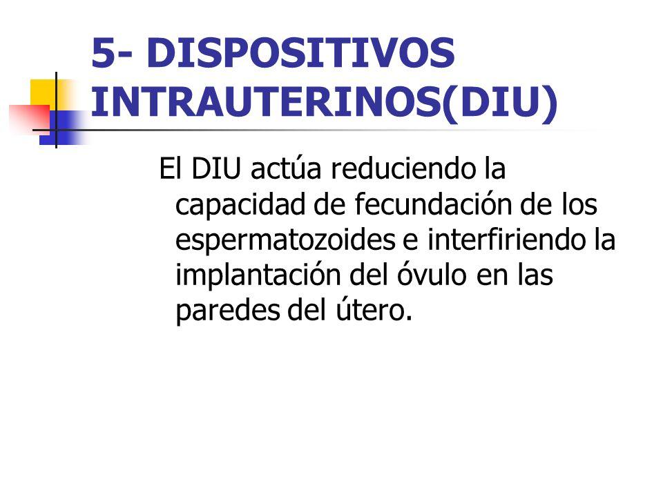5- DISPOSITIVOS INTRAUTERINOS(DIU) El DIU actúa reduciendo la capacidad de fecundación de los espermatozoides e interfiriendo la implantación del óvul