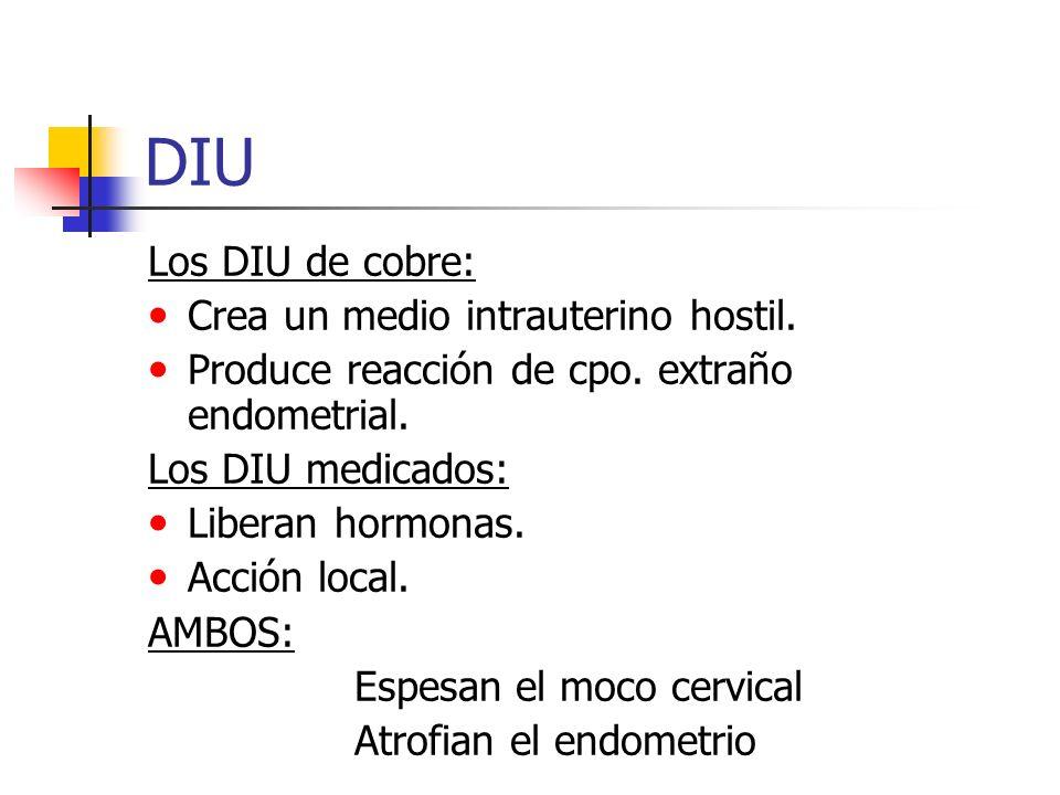 DIU Los DIU de cobre: Crea un medio intrauterino hostil. Produce reacción de cpo. extraño endometrial. Los DIU medicados: Liberan hormonas. Acción loc