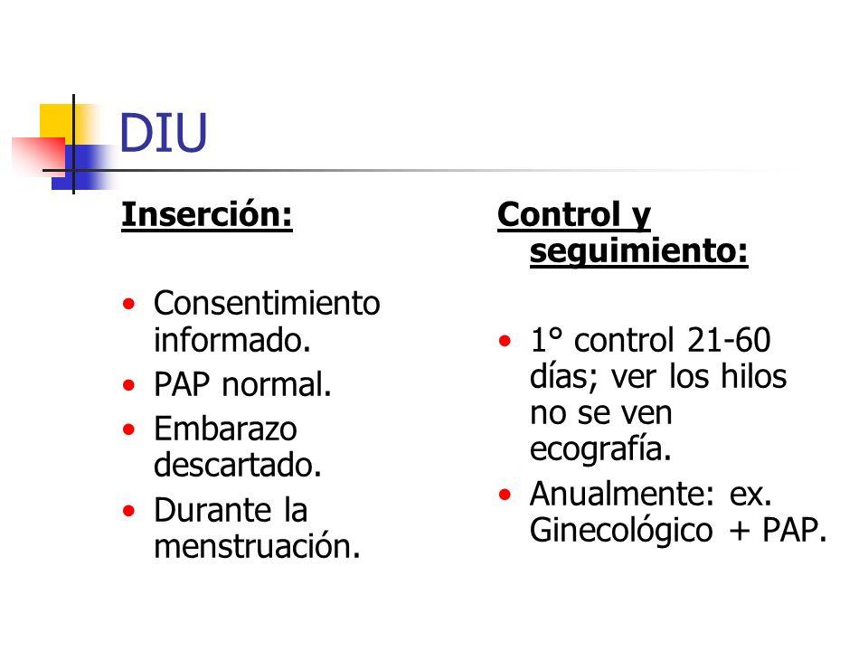 DIU Inserción: Consentimiento informado. PAP normal. Embarazo descartado. Durante la menstruación. Control y seguimiento: 1° control 21-60 días; ver l