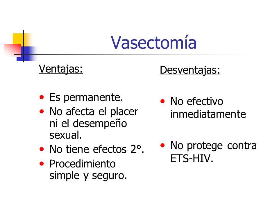 Vasectomía Ventajas: Es permanente. No afecta el placer ni el desempeño sexual. No tiene efectos 2°. Procedimiento simple y seguro. Desventajas: No ef