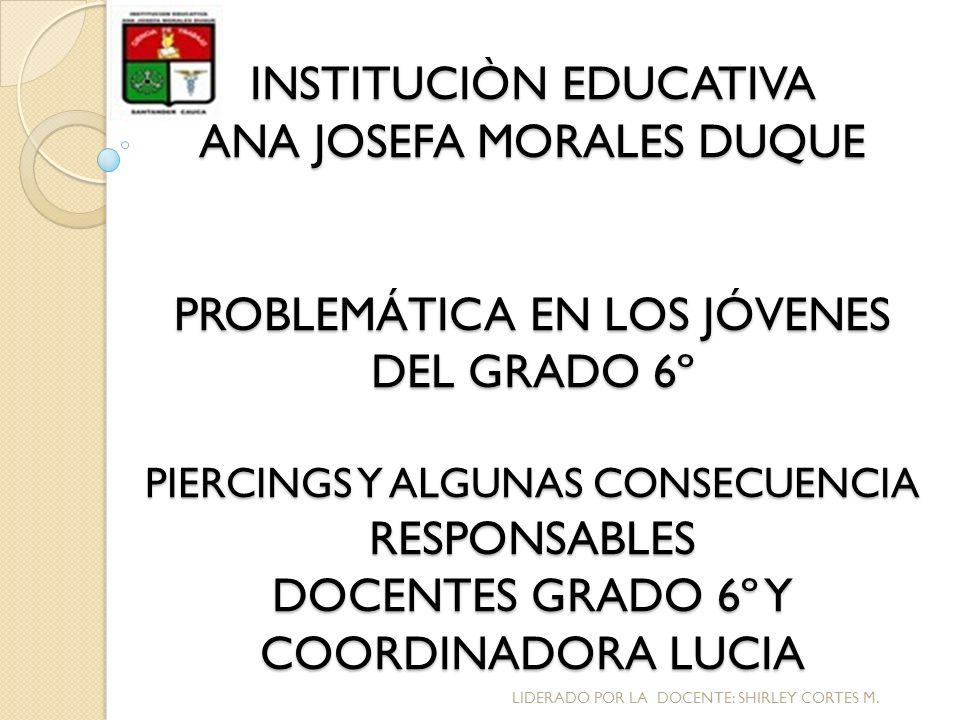 INSTITUCIÒN EDUCATIVA ANA JOSEFA MORALES DUQUE PROBLEMÁTICA EN LOS JÓVENES DEL GRADO 6º PIERCINGS Y ALGUNAS CONSECUENCIA RESPONSABLES DOCENTES GRADO 6
