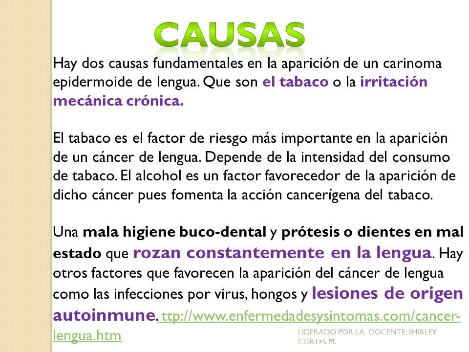 Hay dos causas fundamentales en la aparición de un carinoma epidermoide de lengua. Que son el tabaco o la irritación mecánica crónica. El tabaco es el