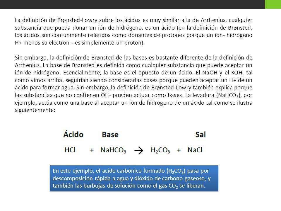 La definición de Brønsted-Lowry sobre los ácidos es muy similar a la de Arrhenius, cualquier substancia que pueda donar un ión de hidrógeno, es un áci