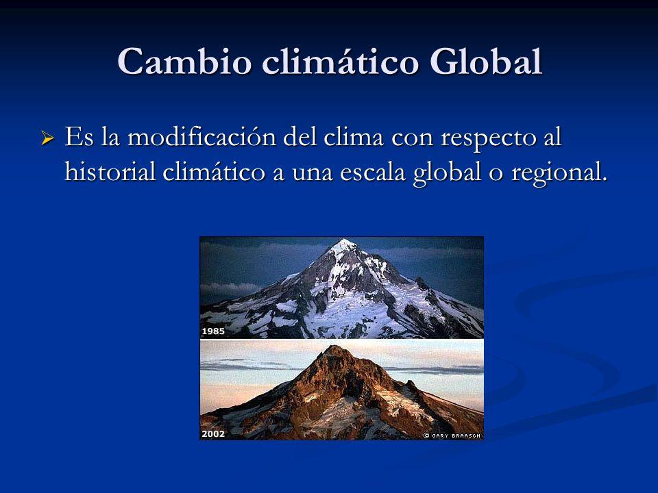 Cambio climático Global Es la modificación del clima con respecto al historial climático a una escala global o regional. Es la modificación del clima
