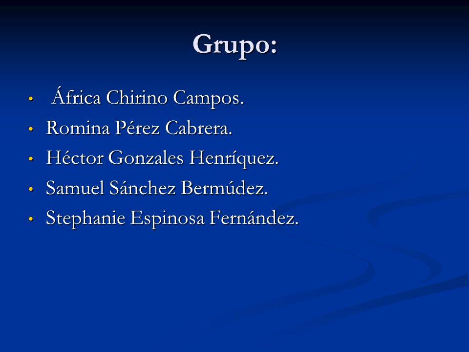 Grupo: África Chirino Campos. África Chirino Campos. Romina Pérez Cabrera. Romina Pérez Cabrera. Héctor Gonzales Henríquez. Héctor Gonzales Henríquez.